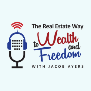 The Real Estate Way to Wealth and Freedom with Jacob Ayers Podcast Cover Image
